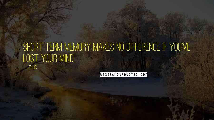Ellis quotes: Short term memory makes no difference if you've lost your mind.