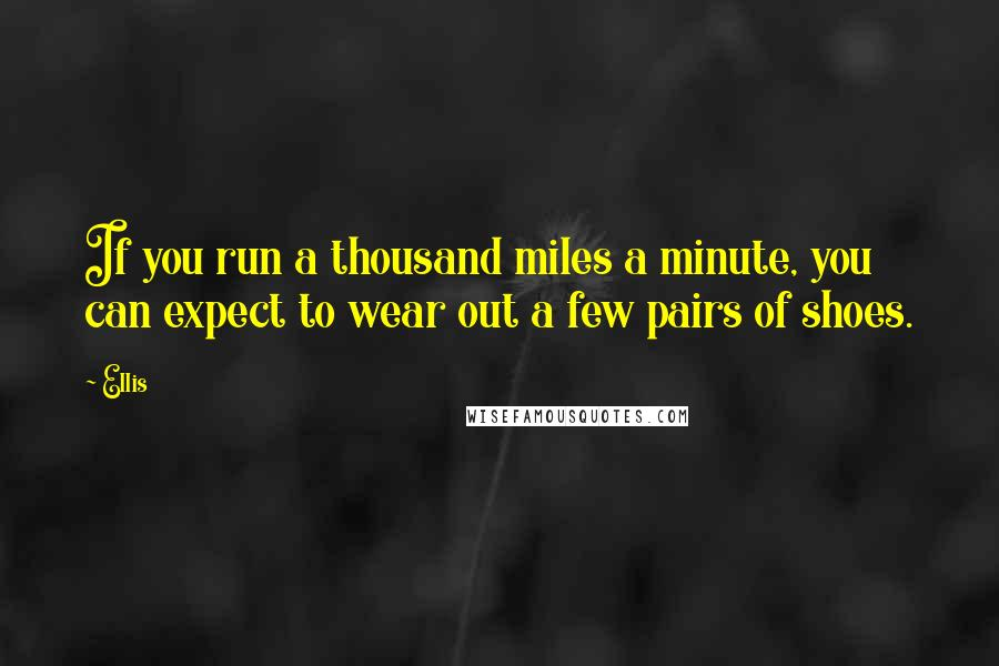 Ellis quotes: If you run a thousand miles a minute, you can expect to wear out a few pairs of shoes.