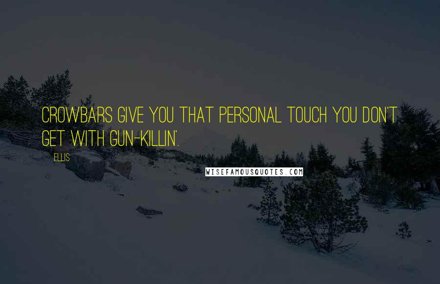 Ellis quotes: Crowbars give you that personal touch you don't get with gun-killin'.