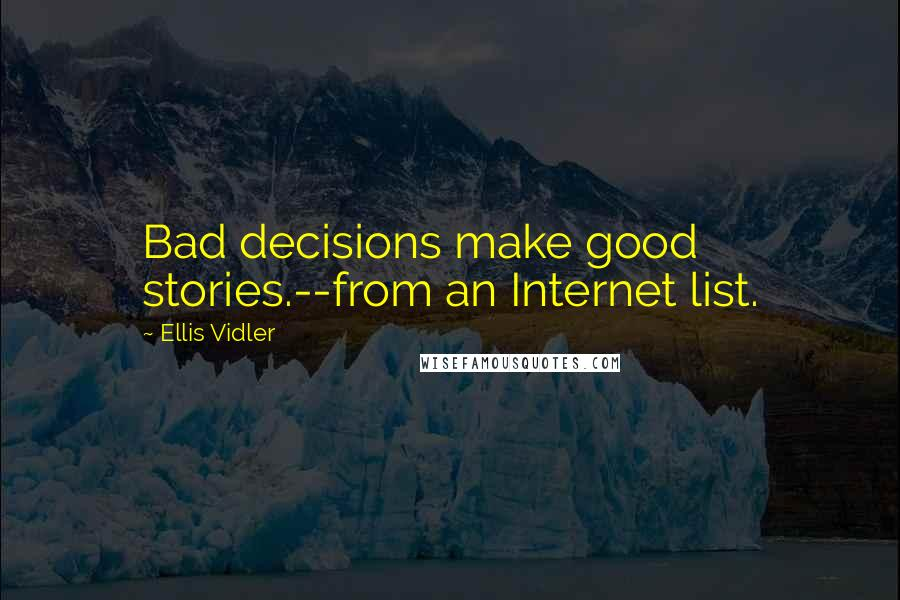 Ellis Vidler quotes: Bad decisions make good stories.--from an Internet list.