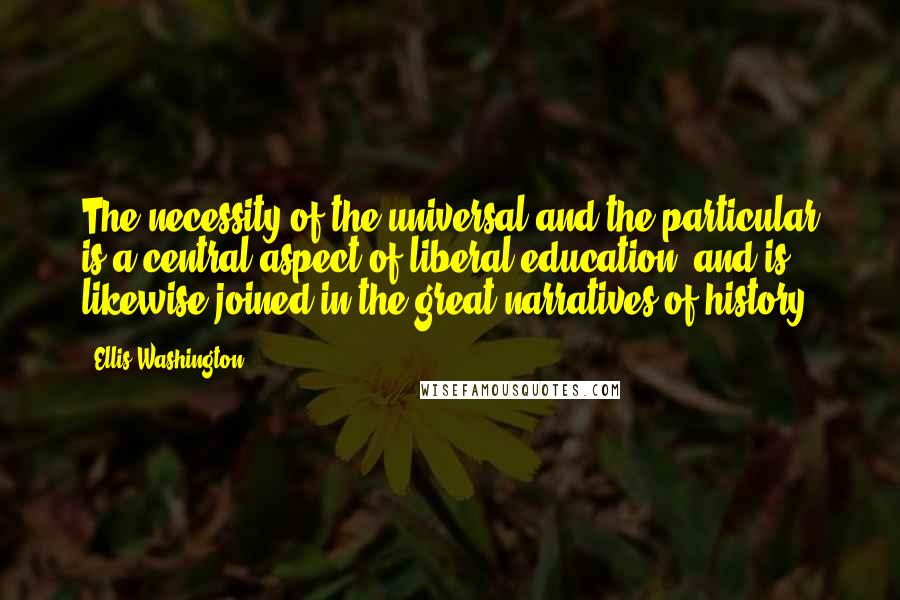 Ellis Washington quotes: The necessity of the universal and the particular is a central aspect of liberal education, and is likewise joined in the great narratives of history.