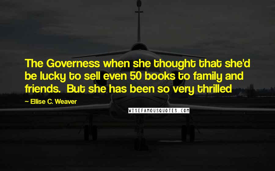 Ellise C. Weaver quotes: The Governess when she thought that she'd be lucky to sell even 50 books to family and friends. But she has been so very thrilled