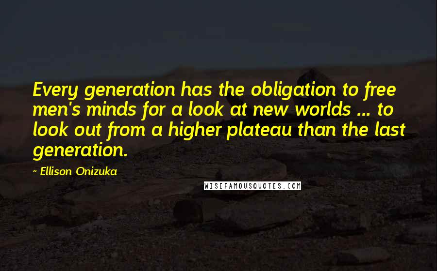 Ellison Onizuka quotes: Every generation has the obligation to free men's minds for a look at new worlds ... to look out from a higher plateau than the last generation.