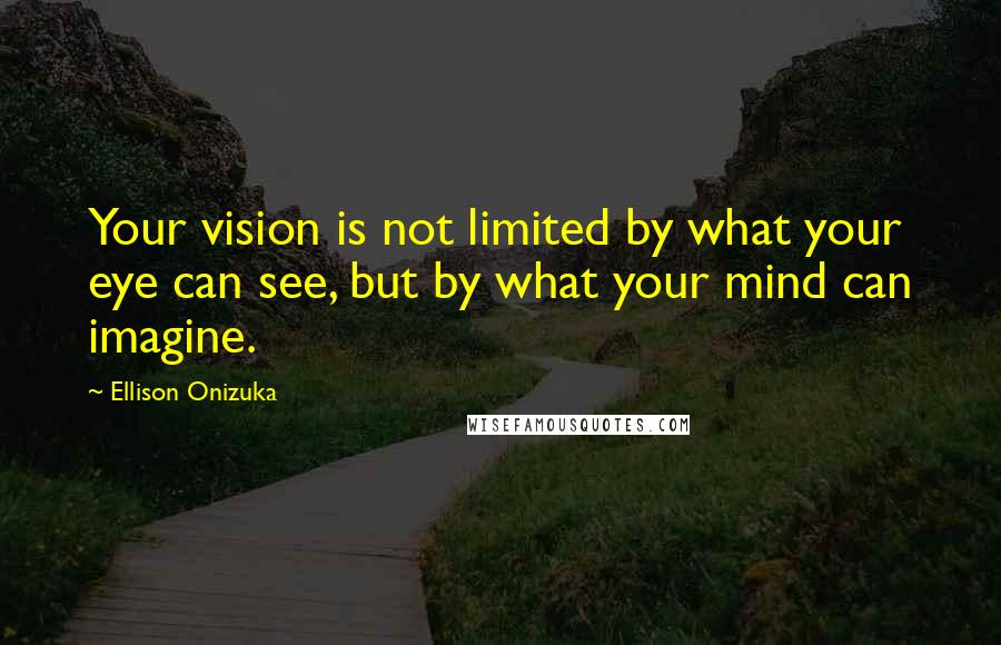 Ellison Onizuka quotes: Your vision is not limited by what your eye can see, but by what your mind can imagine.