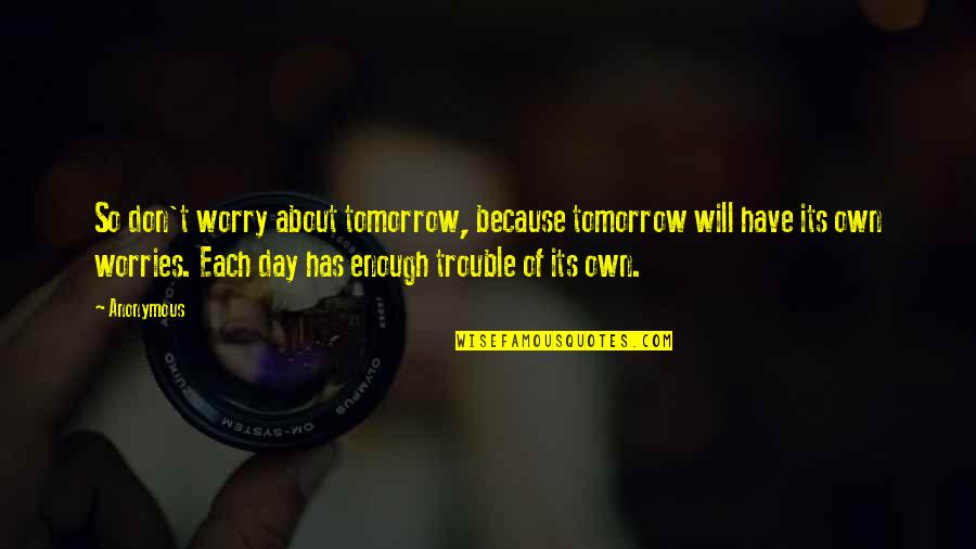 Ellows Quotes By Anonymous: So don't worry about tomorrow, because tomorrow will