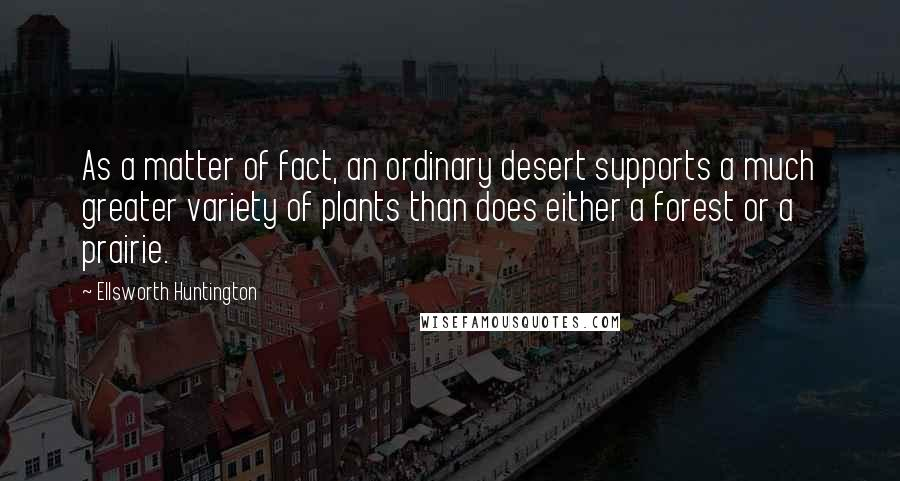 Ellsworth Huntington quotes: As a matter of fact, an ordinary desert supports a much greater variety of plants than does either a forest or a prairie.