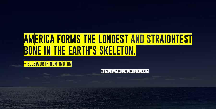 Ellsworth Huntington quotes: America forms the longest and straightest bone in the earth's skeleton.