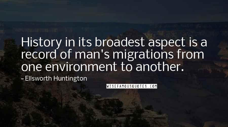Ellsworth Huntington quotes: History in its broadest aspect is a record of man's migrations from one environment to another.