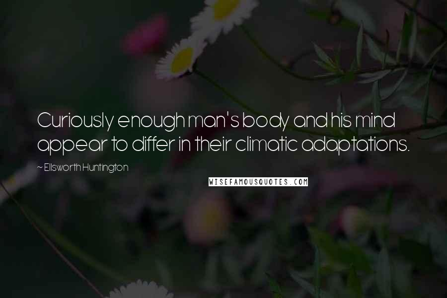 Ellsworth Huntington quotes: Curiously enough man's body and his mind appear to differ in their climatic adaptations.