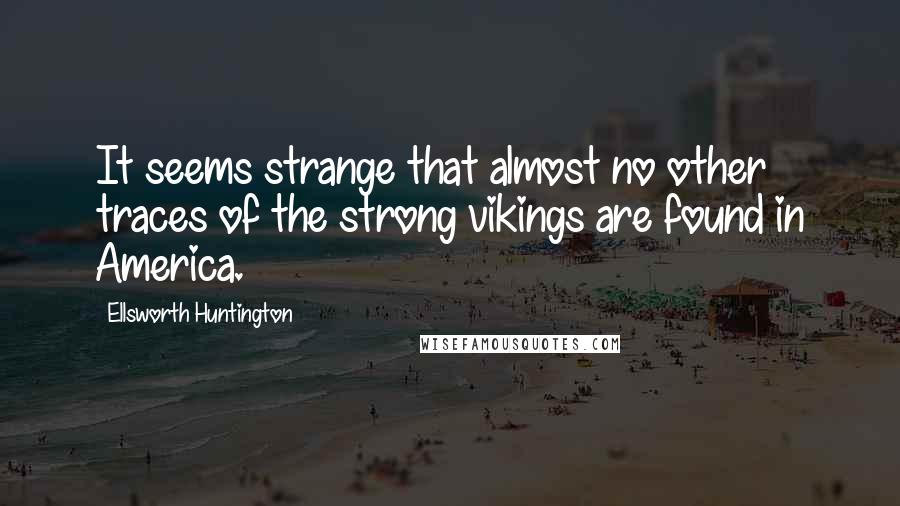Ellsworth Huntington quotes: It seems strange that almost no other traces of the strong vikings are found in America.