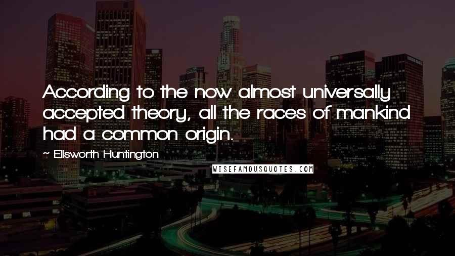 Ellsworth Huntington quotes: According to the now almost universally accepted theory, all the races of mankind had a common origin.