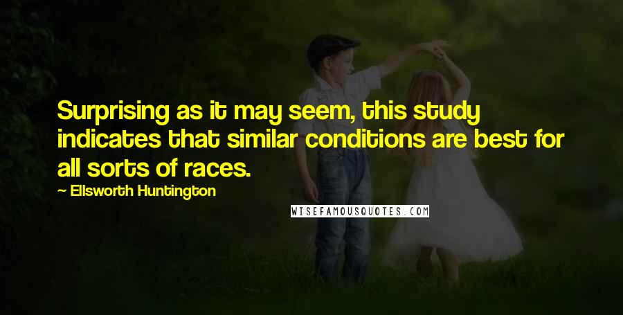Ellsworth Huntington quotes: Surprising as it may seem, this study indicates that similar conditions are best for all sorts of races.