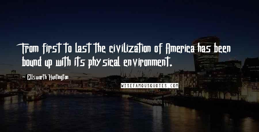 Ellsworth Huntington quotes: From first to last the civilization of America has been bound up with its physical environment.