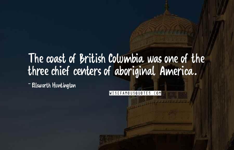 Ellsworth Huntington quotes: The coast of British Columbia was one of the three chief centers of aboriginal America.
