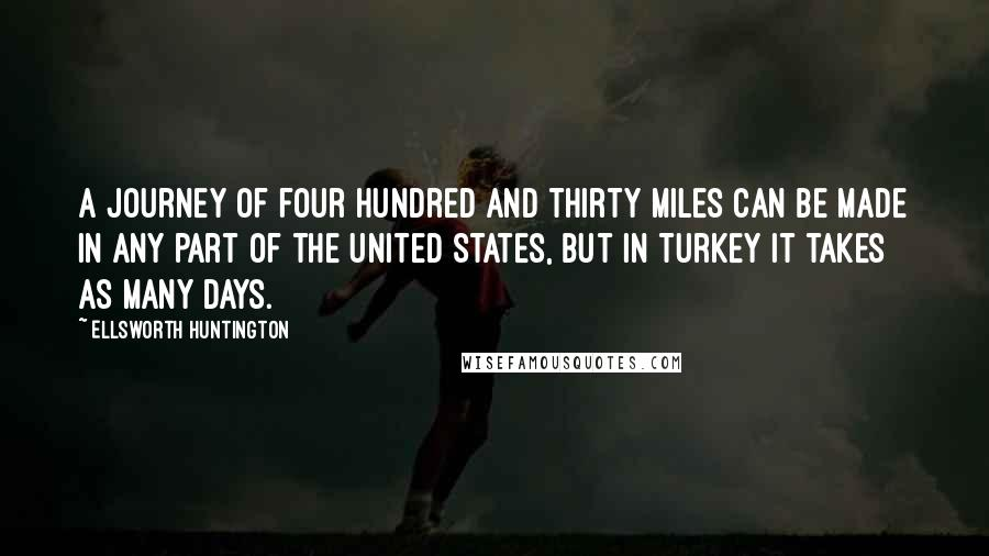 Ellsworth Huntington quotes: A journey of four hundred and thirty miles can be made in any part of the United States, but in Turkey it takes as many days.
