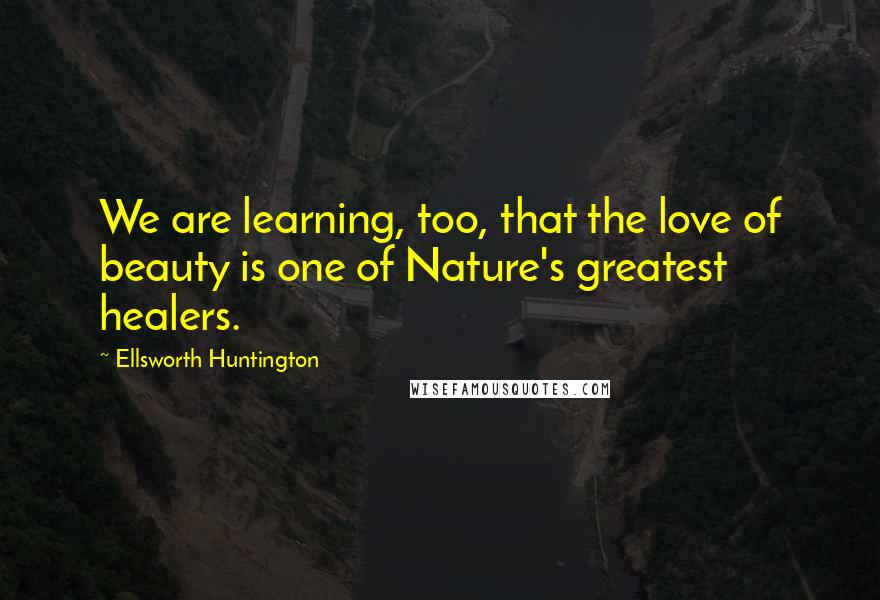 Ellsworth Huntington quotes: We are learning, too, that the love of beauty is one of Nature's greatest healers.