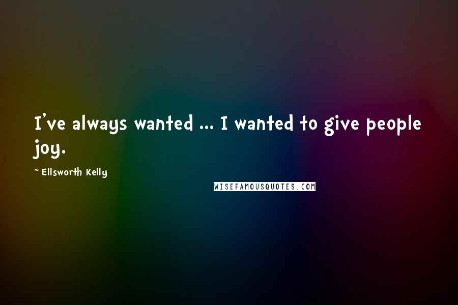 Ellsworth Kelly quotes: I've always wanted ... I wanted to give people joy.