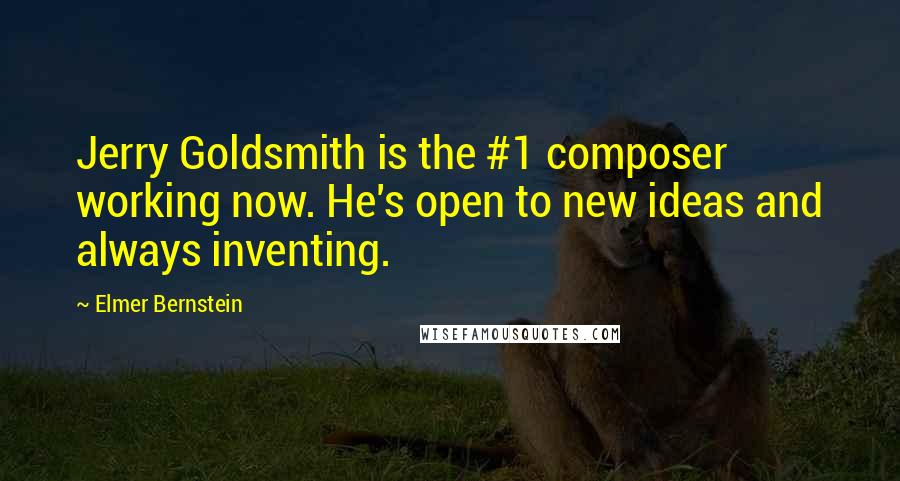 Elmer Bernstein quotes: Jerry Goldsmith is the #1 composer working now. He's open to new ideas and always inventing.