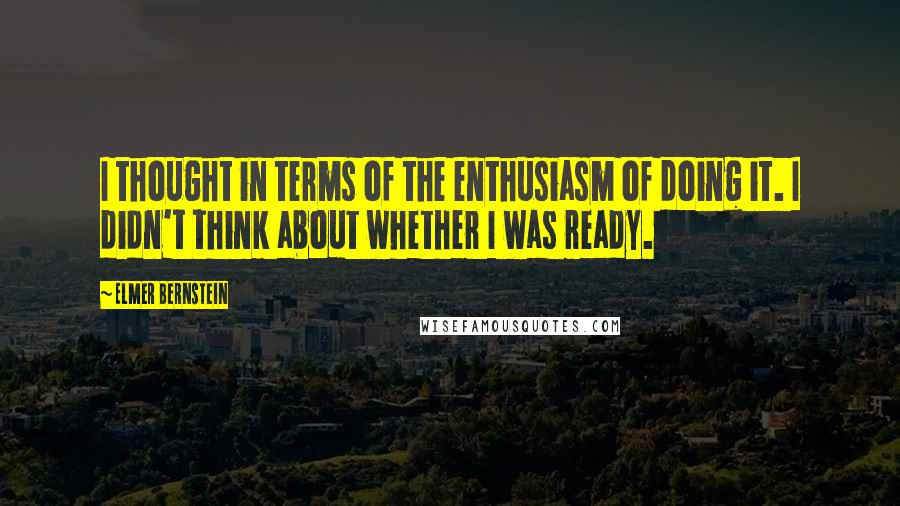 Elmer Bernstein quotes: I thought in terms of the enthusiasm of doing it. I didn't think about whether I was ready.