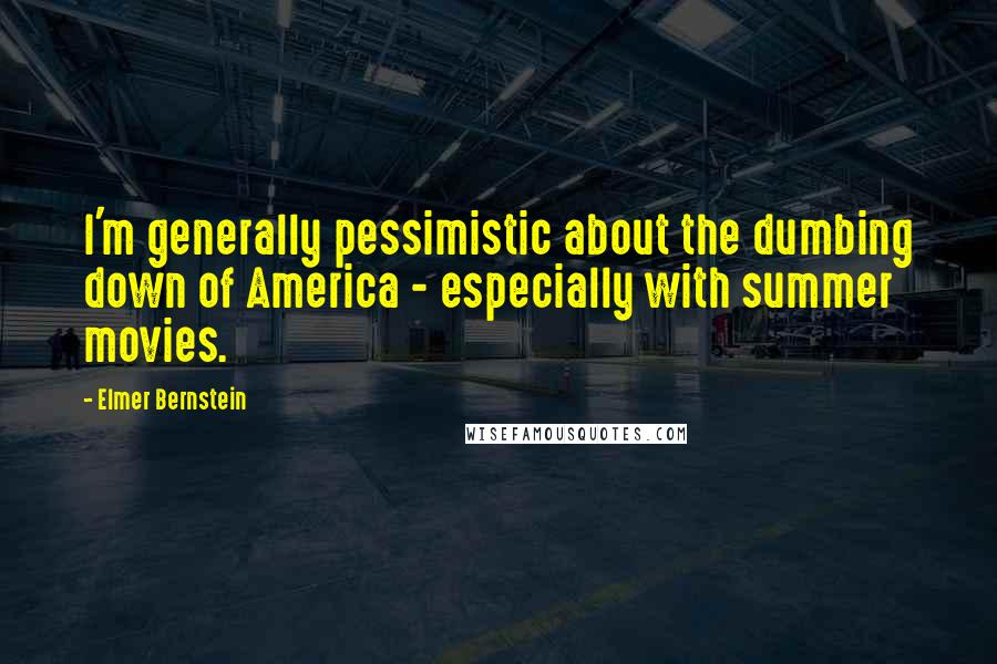 Elmer Bernstein quotes: I'm generally pessimistic about the dumbing down of America - especially with summer movies.