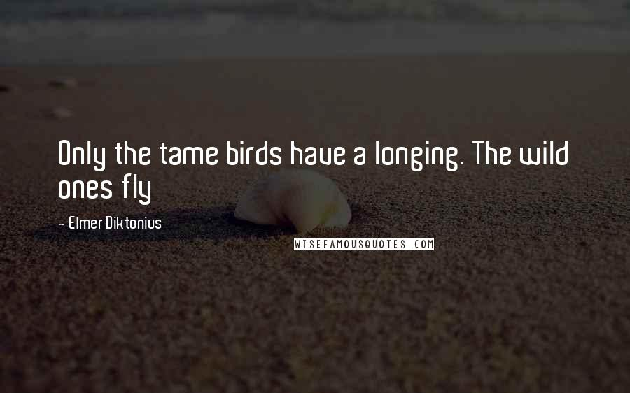 Elmer Diktonius quotes: Only the tame birds have a longing. The wild ones fly