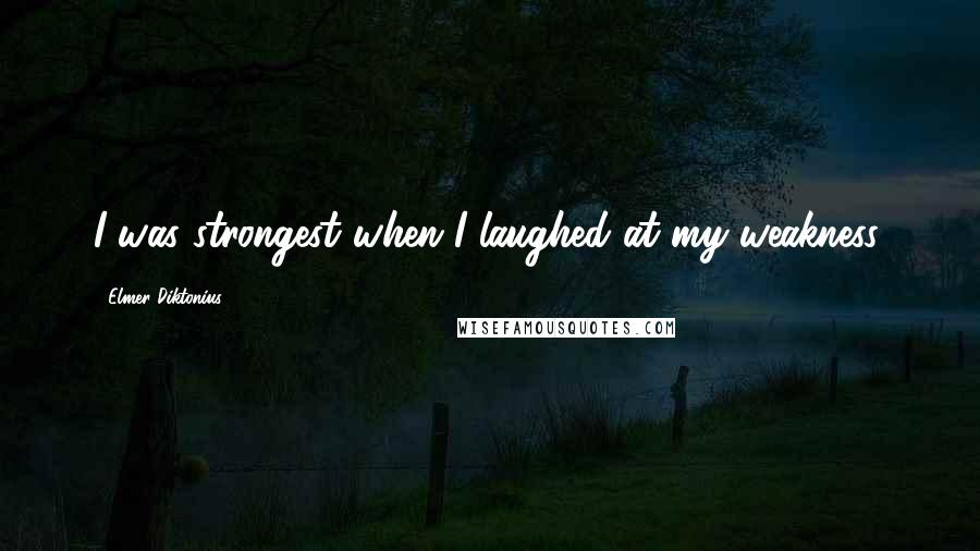 Elmer Diktonius quotes: I was strongest when I laughed at my weakness.