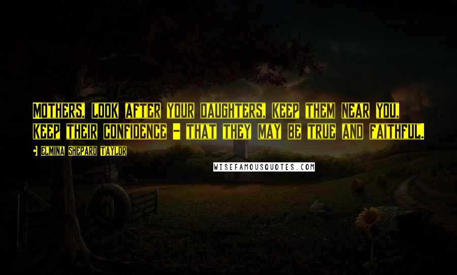 Elmina Shepard Taylor quotes: Mothers, look after your daughters, keep them near you, keep their confidence - that they may be true and faithful.