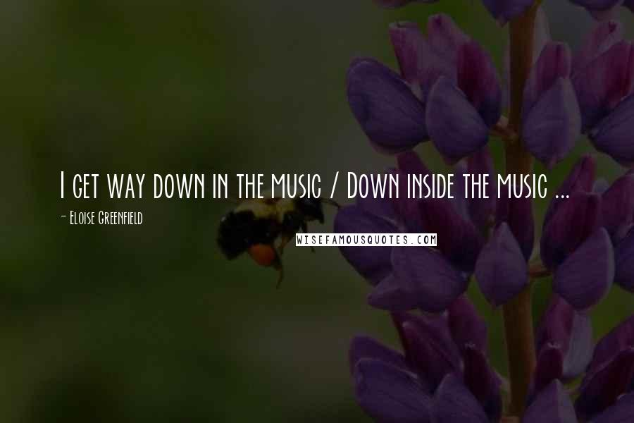 Eloise Greenfield quotes: I get way down in the music / Down inside the music ...