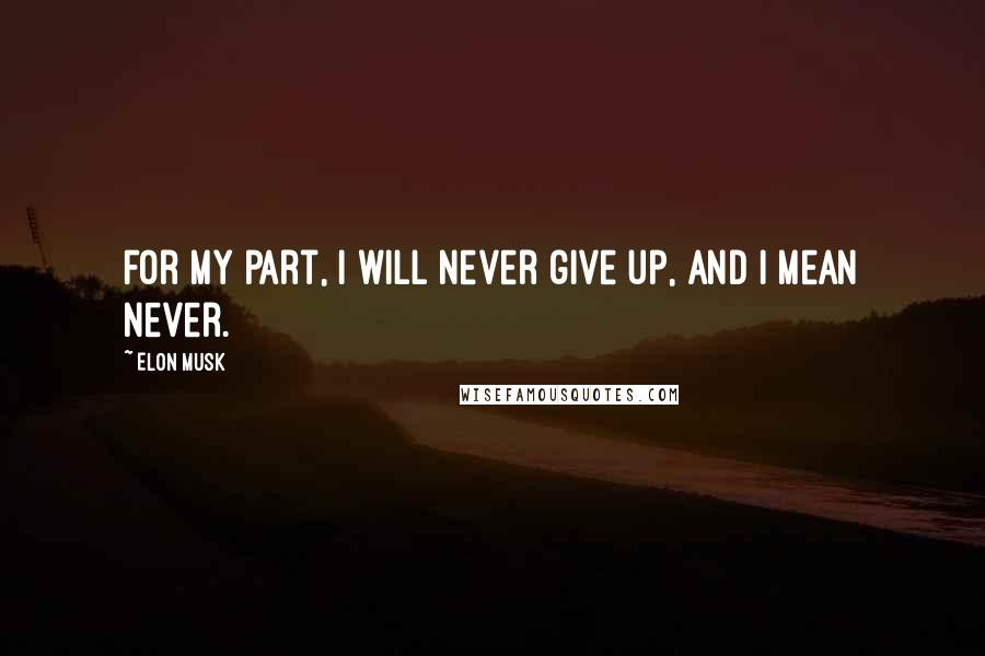 Elon Musk quotes: For my part, I will never give up, and I mean never.