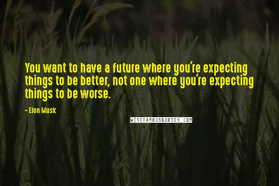 Elon Musk quotes: You want to have a future where you're expecting things to be better, not one where you're expecting things to be worse.