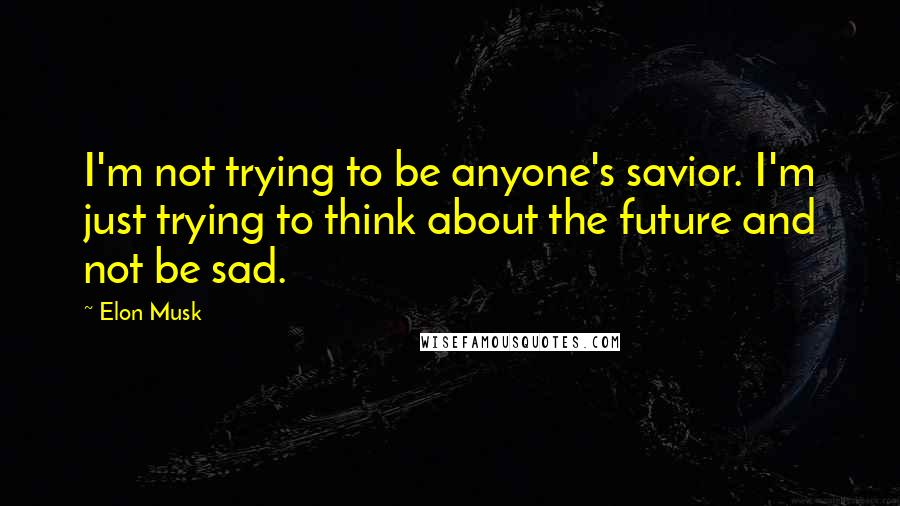Elon Musk quotes: I'm not trying to be anyone's savior. I'm just trying to think about the future and not be sad.