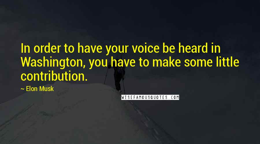 Elon Musk quotes: In order to have your voice be heard in Washington, you have to make some little contribution.