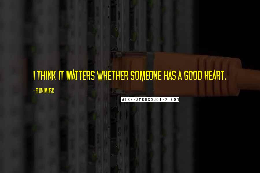 Elon Musk quotes: I think it matters whether someone has a good heart.