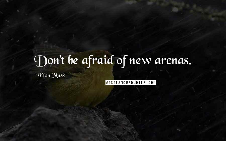 Elon Musk quotes: Don't be afraid of new arenas.