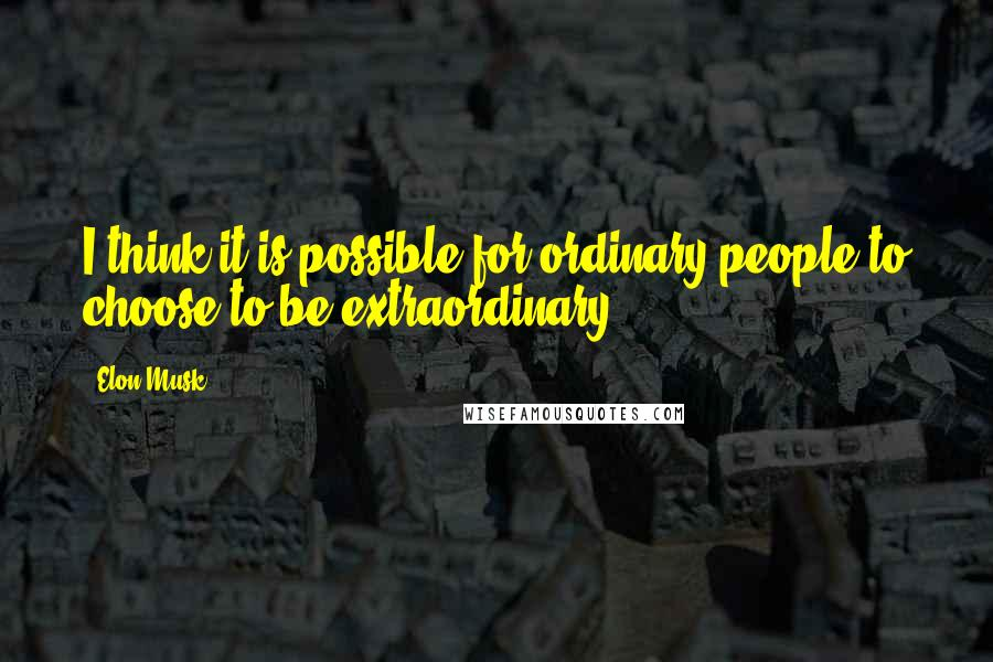 Elon Musk quotes: I think it is possible for ordinary people to choose to be extraordinary.