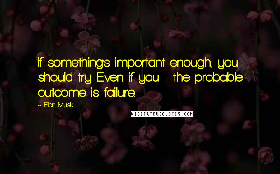 Elon Musk quotes: If something's important enough, you should try. Even if you - the probable outcome is failure.