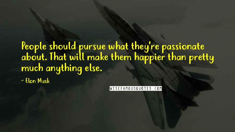 Elon Musk quotes: People should pursue what they're passionate about. That will make them happier than pretty much anything else.