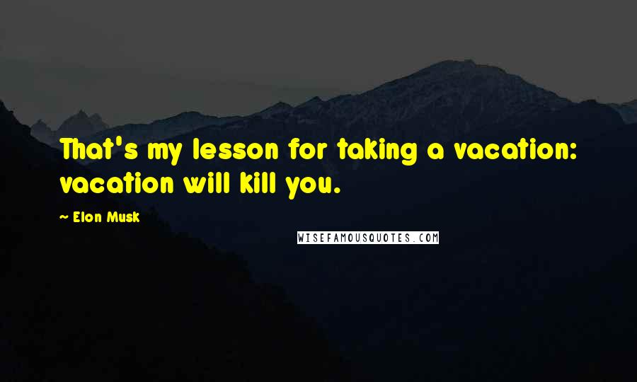 Elon Musk quotes: That's my lesson for taking a vacation: vacation will kill you.