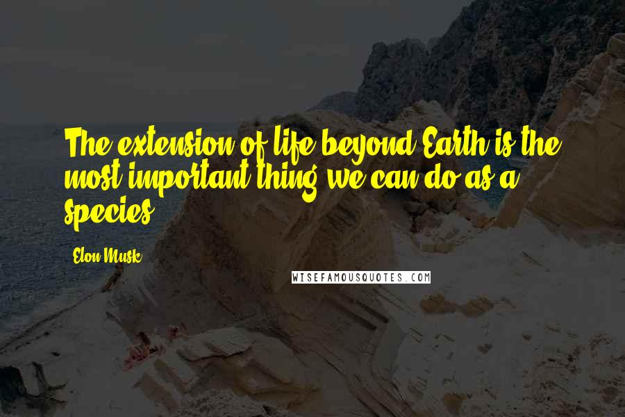 Elon Musk quotes: The extension of life beyond Earth is the most important thing we can do as a species.