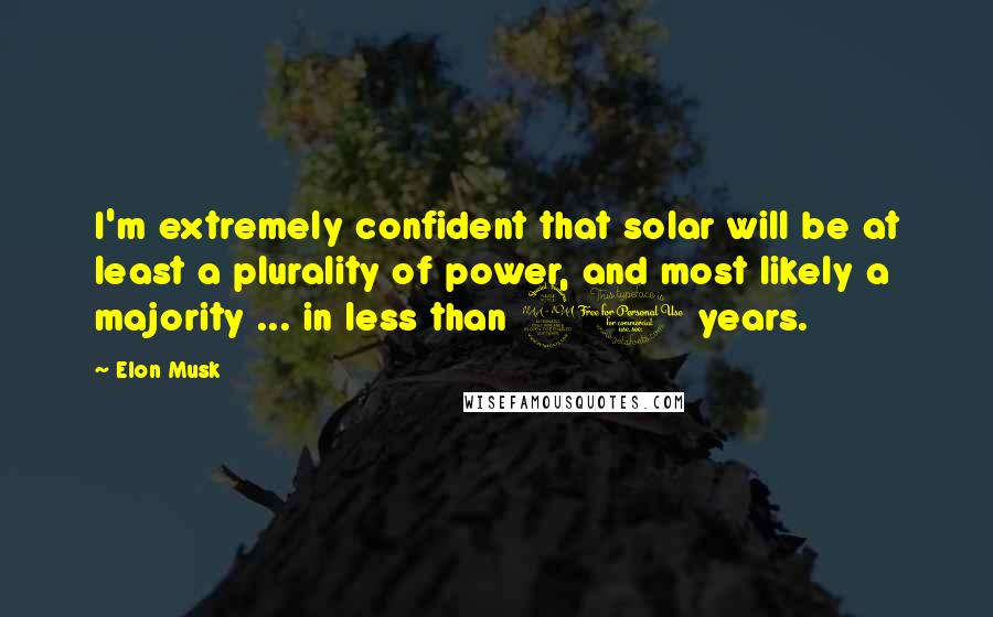 Elon Musk quotes: I'm extremely confident that solar will be at least a plurality of power, and most likely a majority ... in less than 20 years.