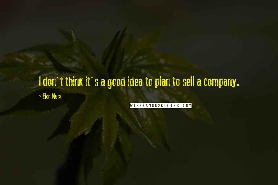 Elon Musk quotes: I don't think it's a good idea to plan to sell a company.