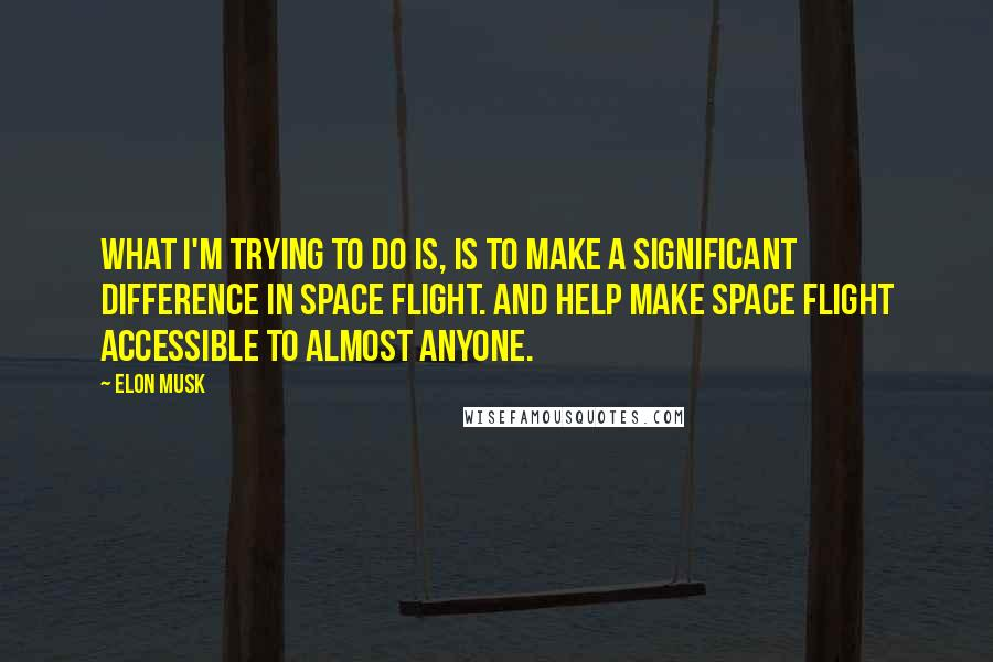 Elon Musk quotes: What I'm trying to do is, is to make a significant difference in space flight. And help make space flight accessible to almost anyone.