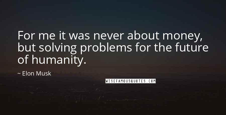 Elon Musk quotes: For me it was never about money, but solving problems for the future of humanity.