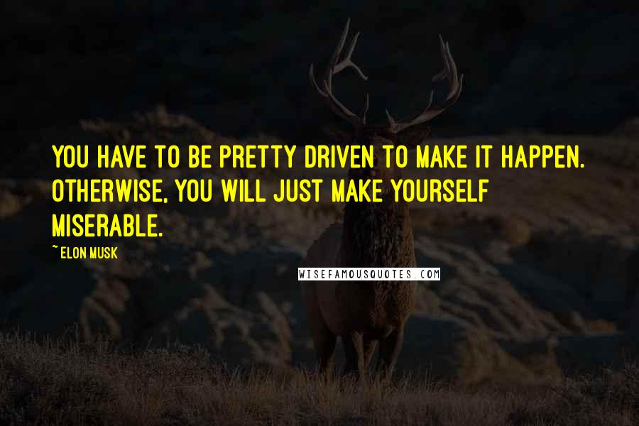 Elon Musk quotes: You have to be pretty driven to make it happen. Otherwise, you will just make yourself miserable.