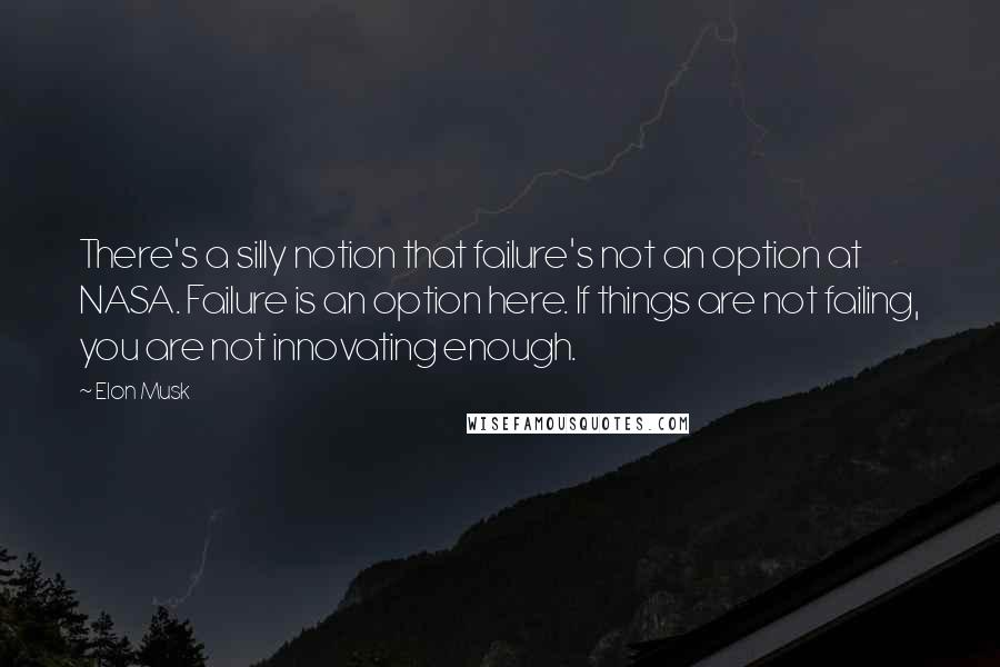 Elon Musk quotes: There's a silly notion that failure's not an option at NASA. Failure is an option here. If things are not failing, you are not innovating enough.