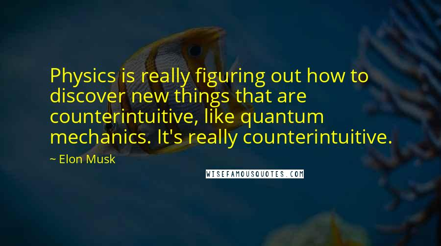 Elon Musk quotes: Physics is really figuring out how to discover new things that are counterintuitive, like quantum mechanics. It's really counterintuitive.