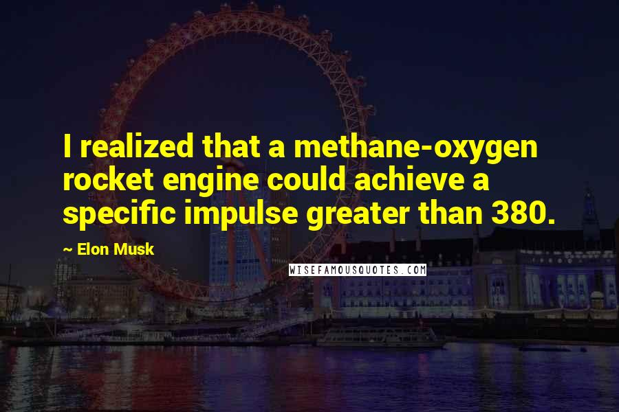 Elon Musk quotes: I realized that a methane-oxygen rocket engine could achieve a specific impulse greater than 380.
