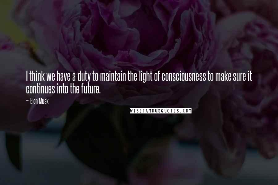 Elon Musk quotes: I think we have a duty to maintain the light of consciousness to make sure it continues into the future.