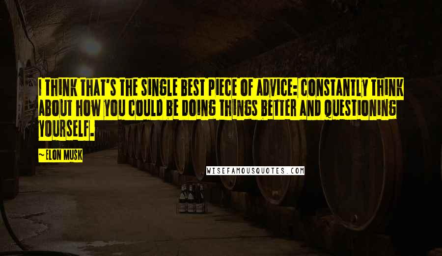 Elon Musk quotes: I think that's the single best piece of advice: constantly think about how you could be doing things better and questioning yourself.