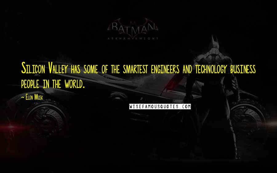 Elon Musk quotes: Silicon Valley has some of the smartest engineers and technology business people in the world.